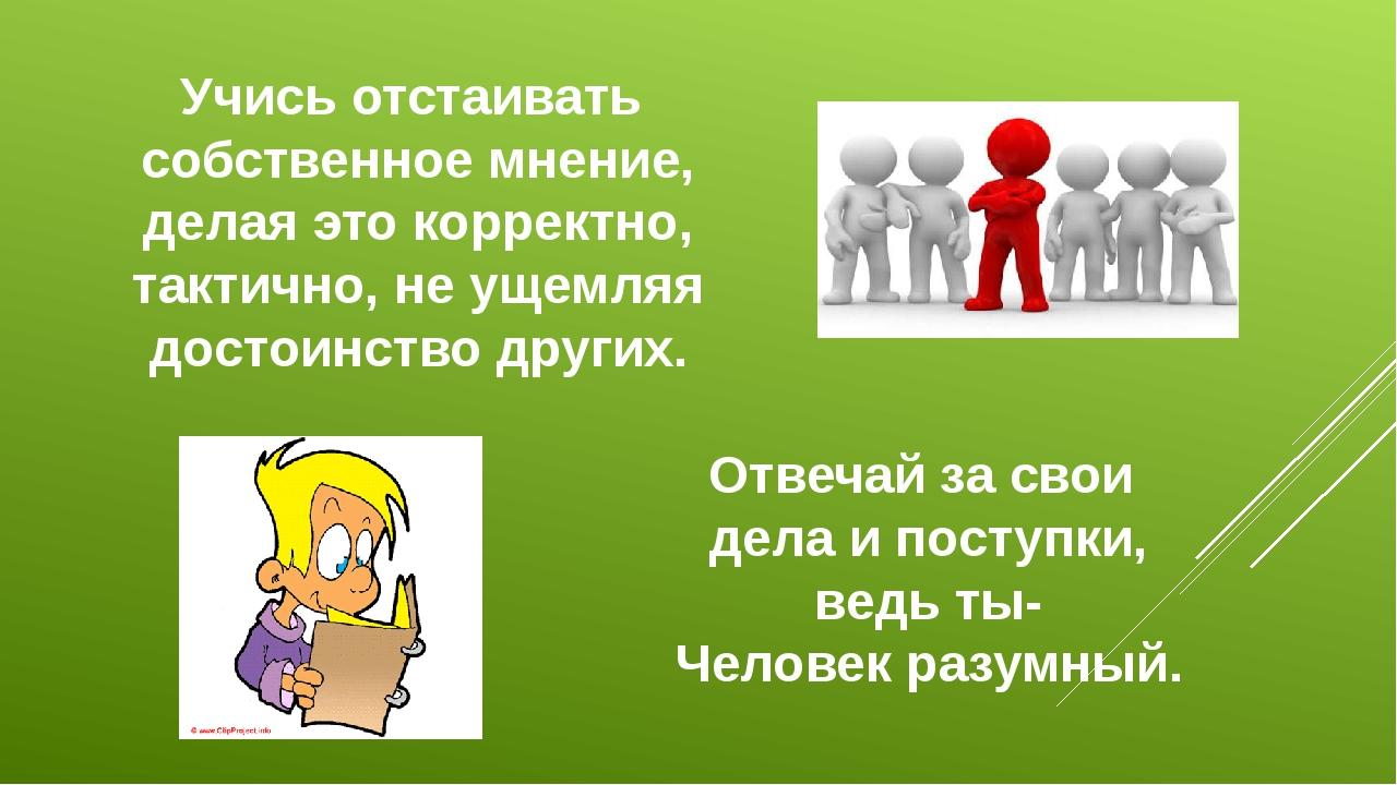 Учись отстаивать собственное мнение, делая это корректно, тактично, не ущемля...