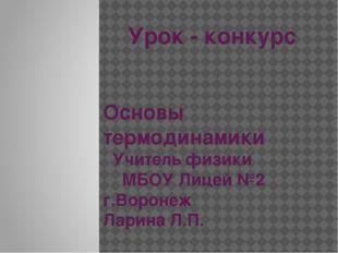 Урок - конкурс Основы термодинамики Учитель физики МБОУ Лицей №2 г.Воронеж Ла