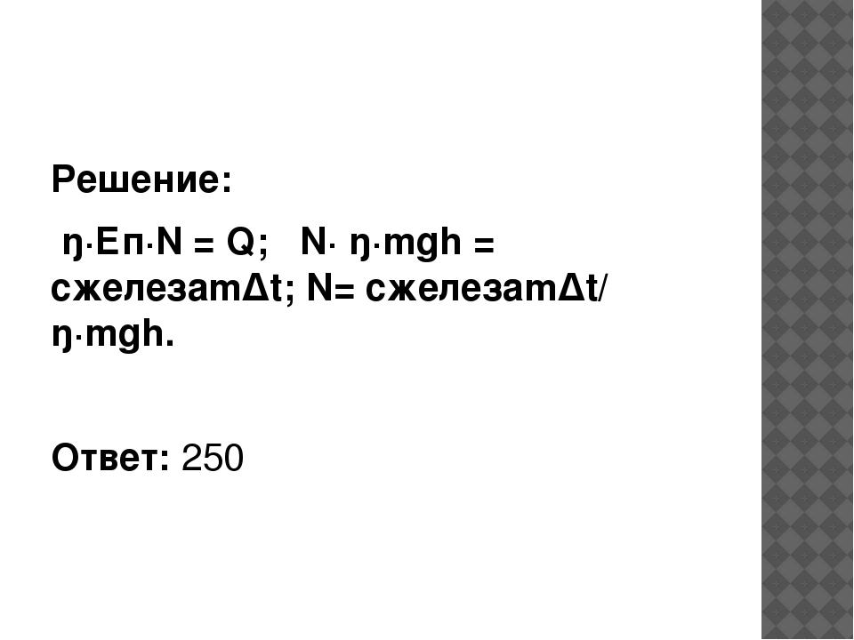 Решение: ŋ·Еп·N = Q; N· ŋ·mgh = сжелезаmΔt; N= сжелезаmΔt/ ŋ·mgh. Ответ: 250