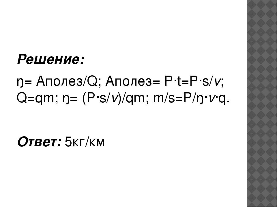 Решение: ŋ= Аполез/Q; Аполез= P·t=P·s/v; Q=qm; ŋ= (P·s/v)/qm; m/s=P/ŋ·v·q. О...