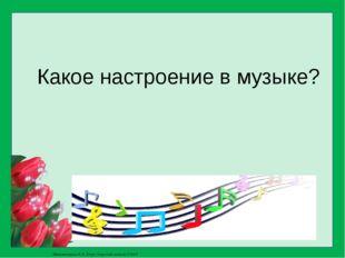 Какое настроение в музыке? Матюшкина А.В. http://nsportal.ru/user/33485