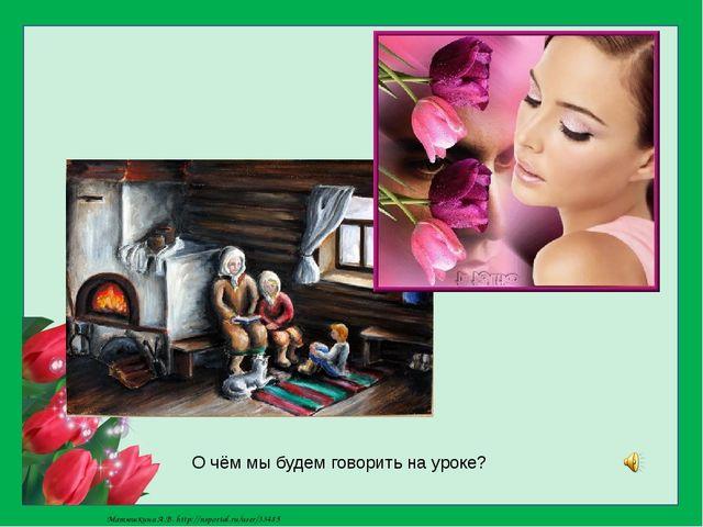 О чём мы будем говорить на уроке? Матюшкина А.В. http://nsportal.ru/user/33485