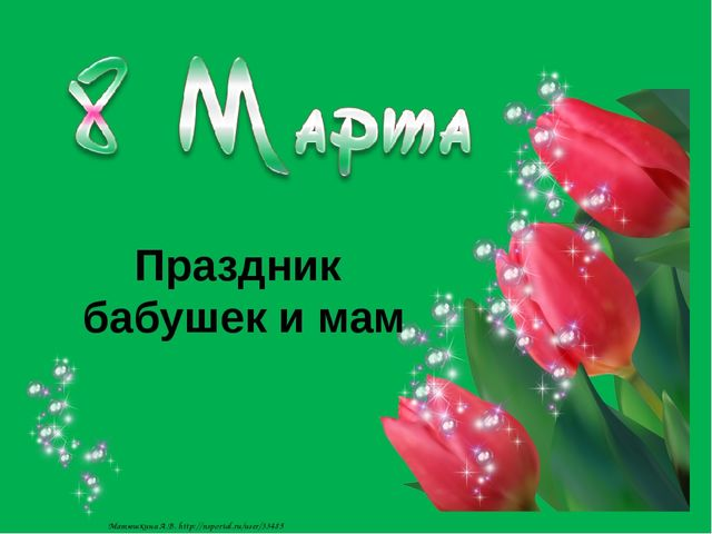 Праздник бабушек и мам Матюшкина А.В. http://nsportal.ru/user/33485
