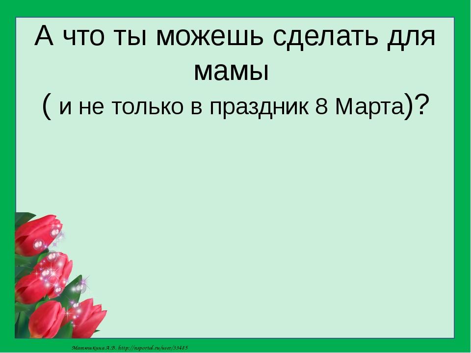 А что ты можешь сделать для мамы ( и не только в праздник 8 Марта)? Матюшкина...
