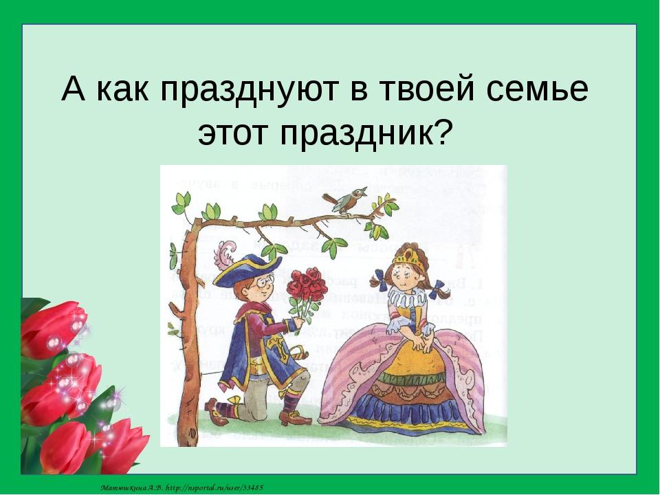 А как празднуют в твоей семье этот праздник? Матюшкина А.В. http://nsportal.r...