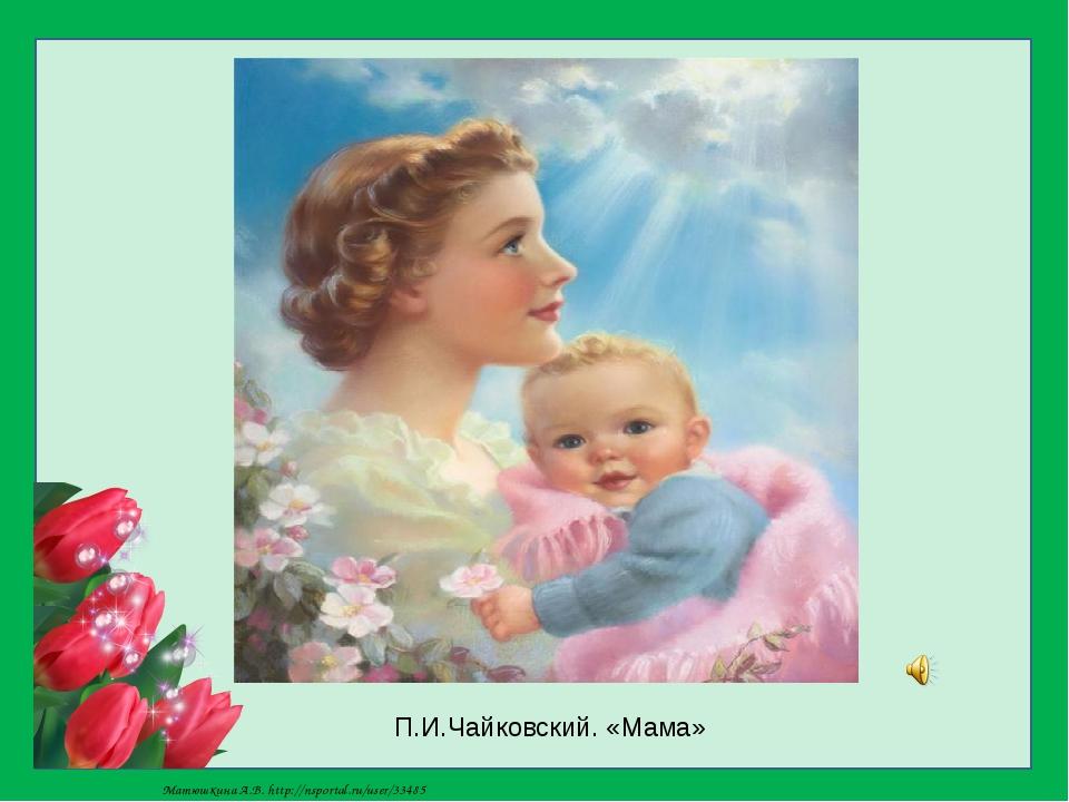 П.И.Чайковский. «Мама» Матюшкина А.В. http://nsportal.ru/user/33485