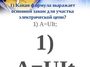 1) Какая формула выражает основной закон для участка электрической цепи? 1) A