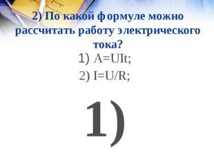 2) По какой формуле можно рассчитать работу электрического тока? 1) A=UIt; 2)