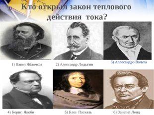 3) Аллесандро Вольта 2) Александр Лодыгин 1) Павел Яблочков 6) Эмилий Ленц 5)