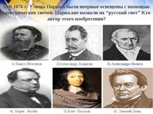 3) Аллесандро Вольта 2)Александр Лодыгин 1) Павел Яблочков 6) Эмилий Ленц 5)