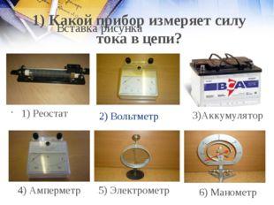 2) Вольтметр 1) Реостат 4) Амперметр 5) Электрометр 6) Манометр 1) Какой приб