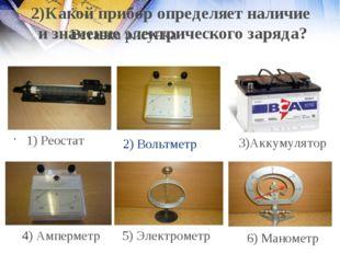 2) Вольтметр 1) Реостат 4) Амперметр 5) Электрометр 6) Манометр 2)Какой прибо
