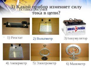 2) Вольтметр 1) Реостат 4) Амперметр 5) Электрометр 6) Манометр 3) Какой приб