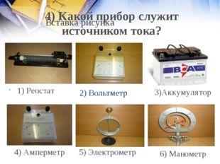 2) Вольтметр 1) Реостат 4) Амперметр 5) Электрометр 6) Манометр 4) Какой приб