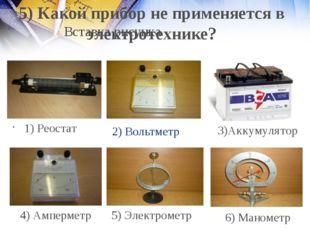 2) Вольтметр 1) Реостат 4) Амперметр 5) Электрометр 6) Манометр 5) Какой приб