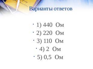 Варианты ответов 1) 440 Ом 2) 220 Ом 3) 110 Ом 4) 2 Ом 5) 0,5 Ом
