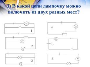 3) В какой цепи лампочку можно включить из двух разных мест? 1 2 3 4 5 6 1 3