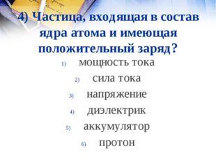 4) Частица, входящая в состав ядра атома и имеющая положительный заряд? мощно