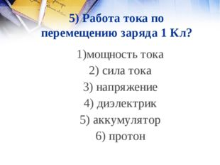5) Работа тока по перемещению заряда 1 Кл? 1)мощность тока 2) сила тока 3) на