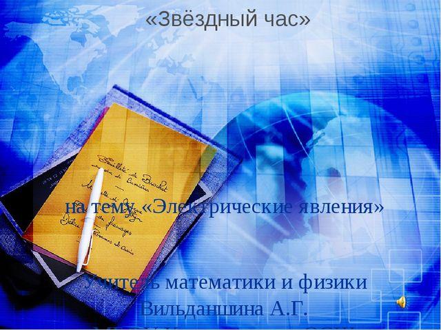 на тему «Электрические явления» Учитель математики и физики Вильданшина А.Г....