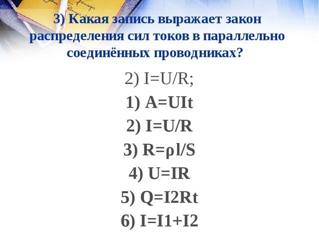 3) Какая запись выражает закон распределения сил токов в параллельно соединён...