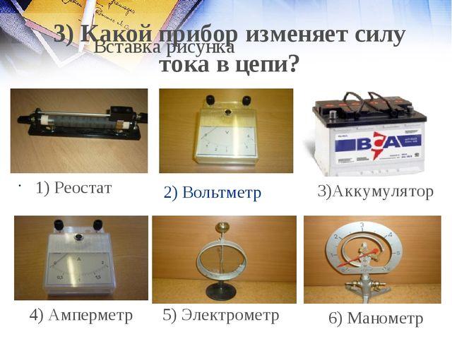 2) Вольтметр 1) Реостат 4) Амперметр 5) Электрометр 6) Манометр 3) Какой приб...
