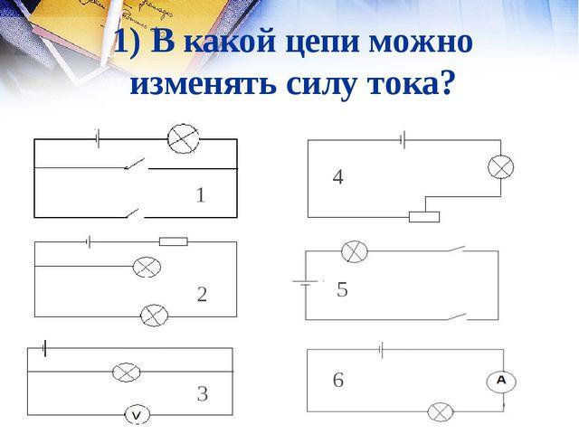 1) В какой цепи можно изменять силу тока? 1 2 3 4 5 6 1 3 5 6 4 2