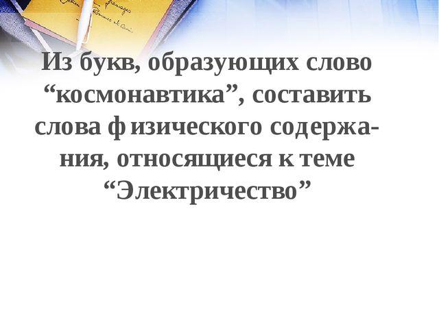 """Из букв, образующих слово """"космонавтика"""", составить слова физического содержа..."""