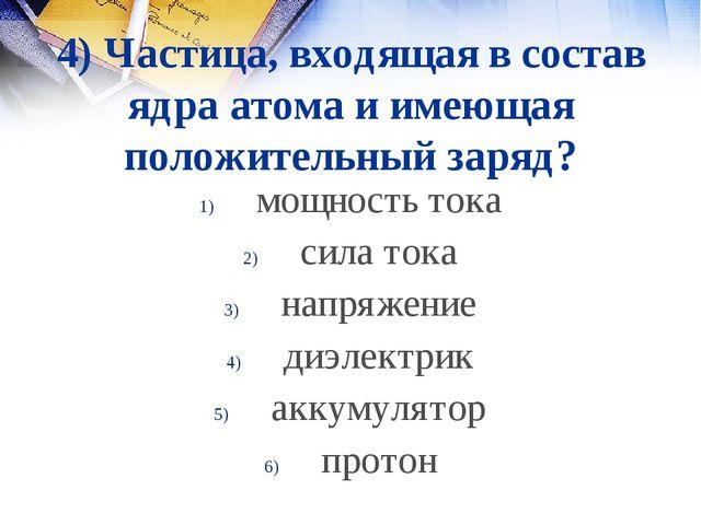 4) Частица, входящая в состав ядра атома и имеющая положительный заряд? мощно...
