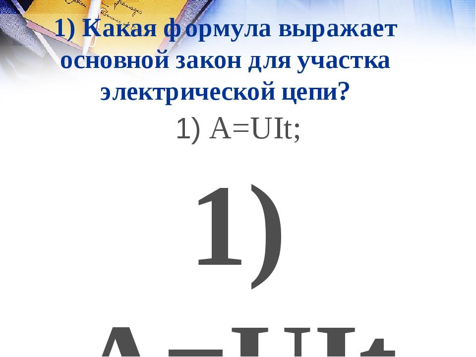 1) Какая формула выражает основной закон для участка электрической цепи? 1) A...
