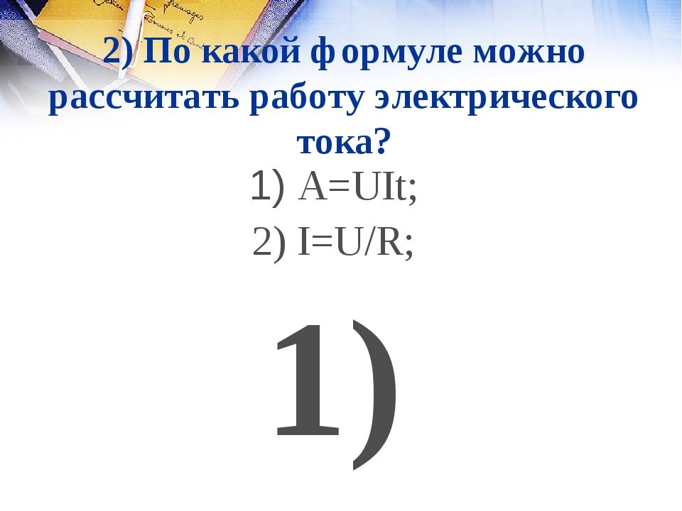 2) По какой формуле можно рассчитать работу электрического тока? 1) A=UIt; 2)...