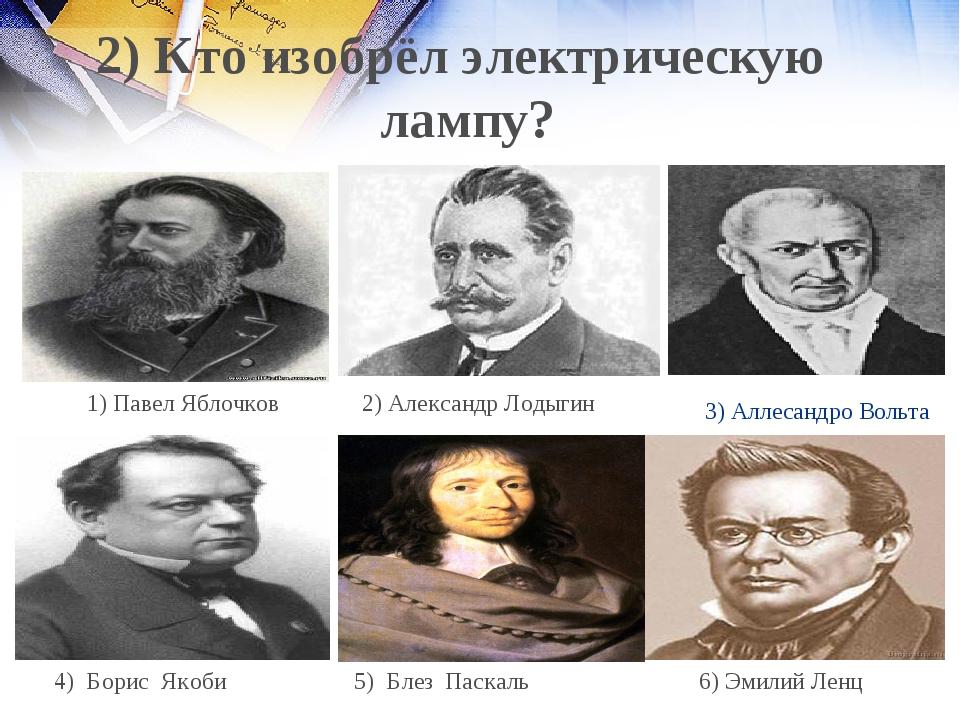 3) Аллесандро Вольта 2) Александр Лодыгин 1) Павел Яблочков 6) Эмилий Ленц 5)...
