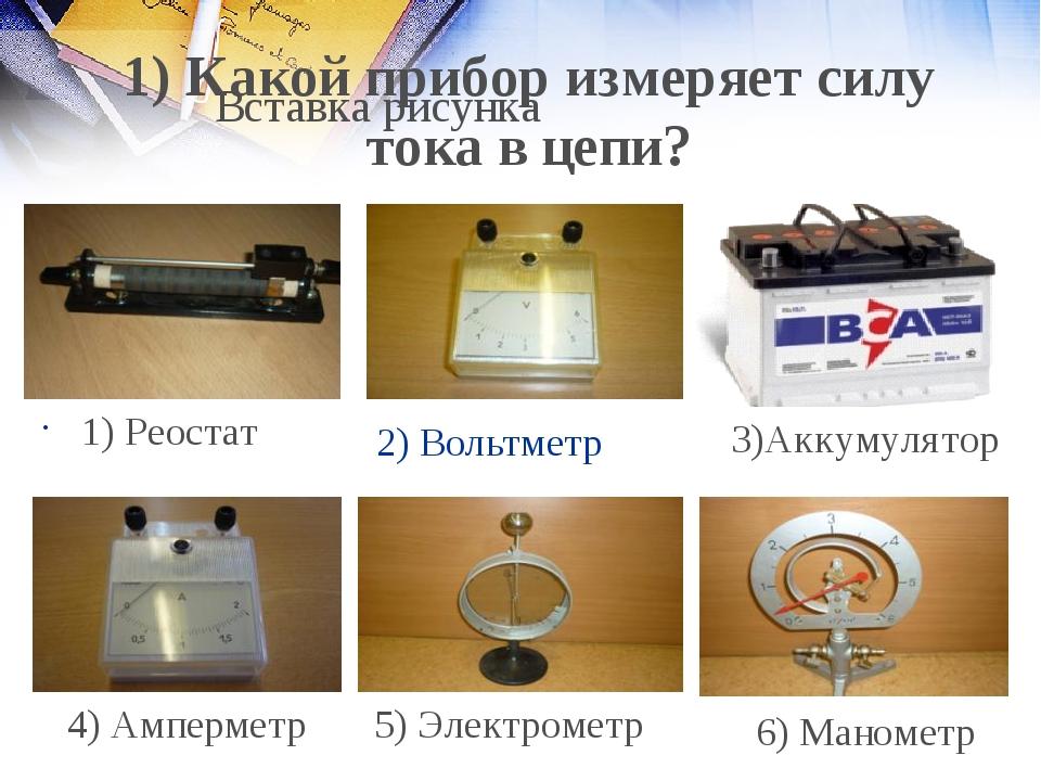 2) Вольтметр 1) Реостат 4) Амперметр 5) Электрометр 6) Манометр 1) Какой приб...