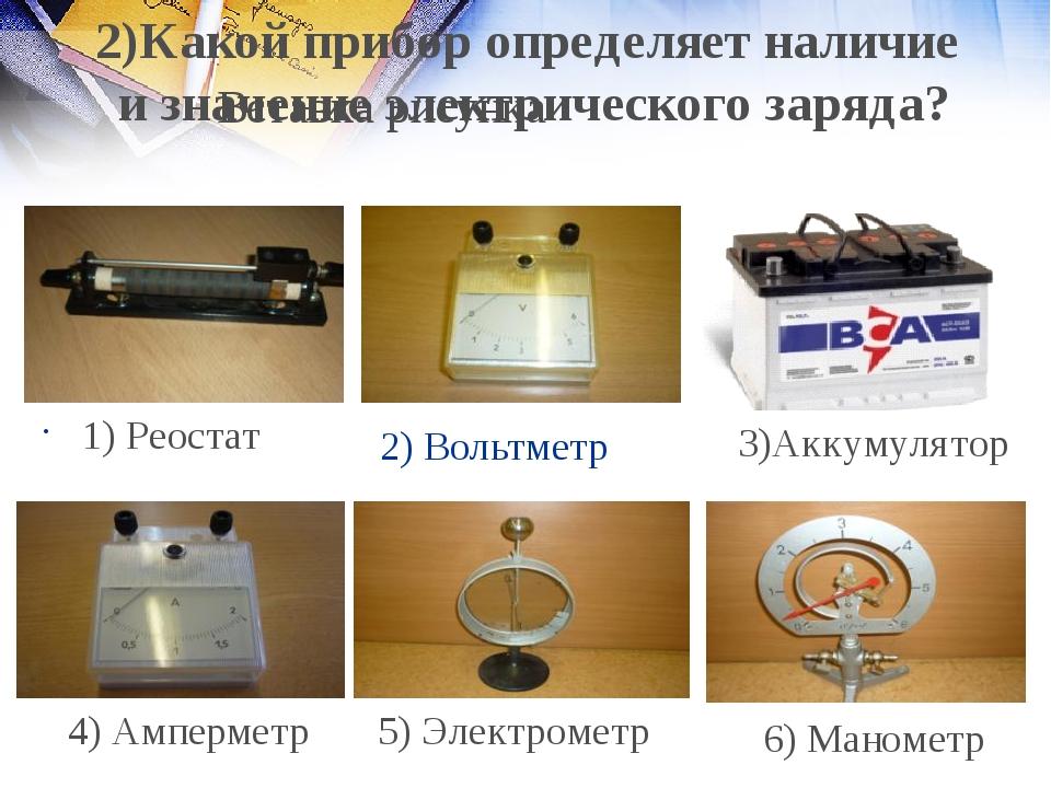 2) Вольтметр 1) Реостат 4) Амперметр 5) Электрометр 6) Манометр 2)Какой прибо...