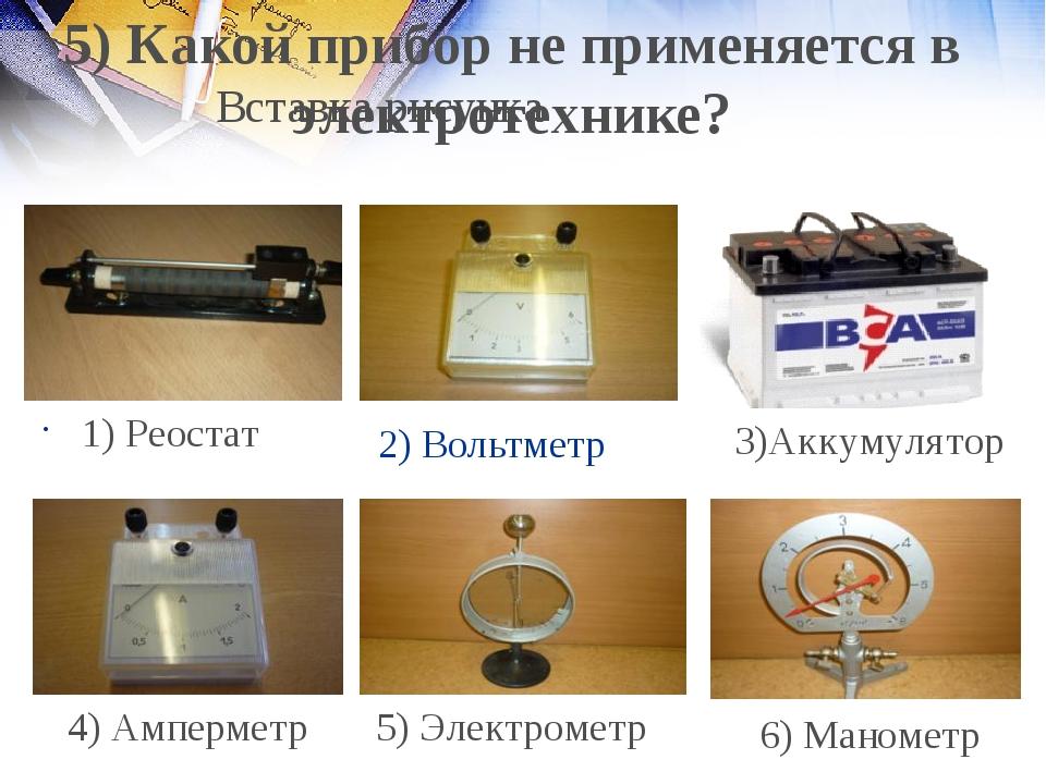 2) Вольтметр 1) Реостат 4) Амперметр 5) Электрометр 6) Манометр 5) Какой приб...
