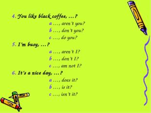 4. You like black coffee, …? a …, aren't you? b …, don't you? c …, do you? 5.