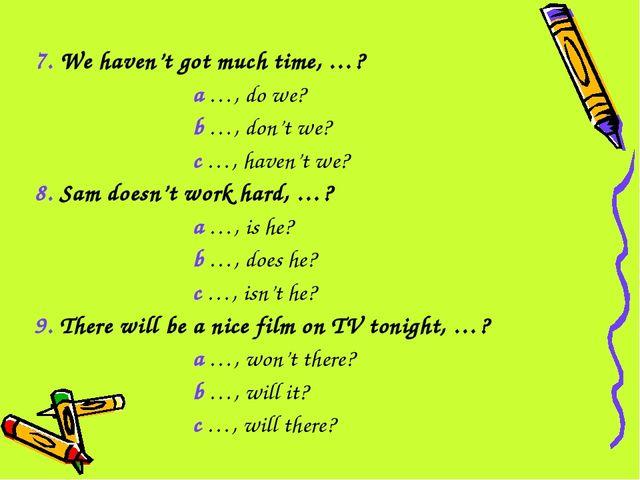 7. We haven't got much time, …? a …, do we? b …, don't we? c …, haven't we? 8...