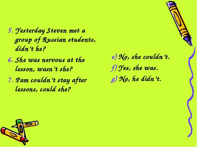 5. Yesterday Steven met a group of Russian students, didn't he? 6. She was ne...