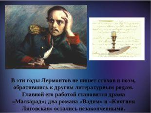 М В эти годы Лермонтов не пишет стихов и поэм, обратившись к другим литерату