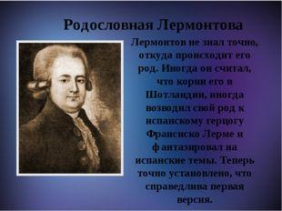 Родословная Лермонтова Лермонтов не знал точно, откуда происходит его род. И
