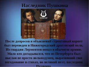 Наследник Пушкина После допросов и объяснений строптивый корнет был переведе