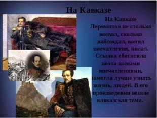 На Кавказе На Кавказе Лермонтов не столько воевал, сколько наблюдал, копил в