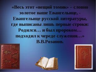 М «Весь этот «вещий томик» – словно золотое наше Евангельице, - Евангельице
