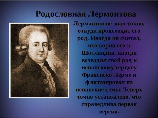 Родословная Лермонтова Лермонтов не знал точно, откуда происходит его род. И...