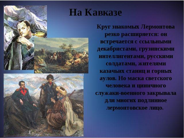 На Кавказе Круг знакомых Лермонтова резко расширяется: он встречается с ссыл...