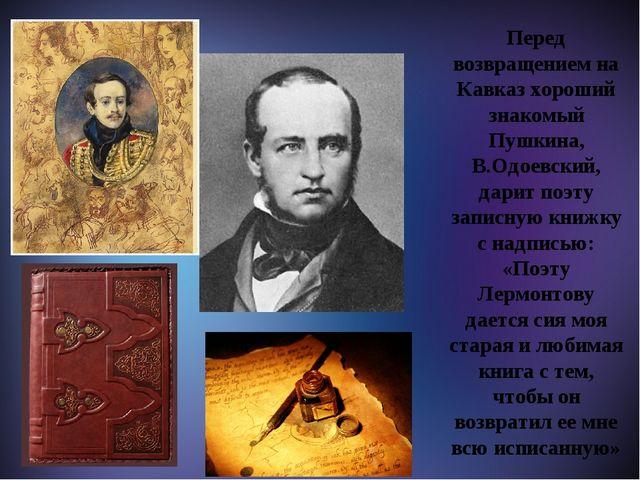 М Перед возвращением на Кавказ хороший знакомый Пушкина, В.Одоевский, дарит...