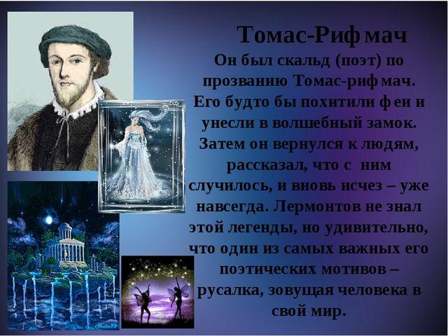 Томас-Рифмач Он был скальд (поэт) по прозванию Томас-рифмач. Его будто бы по...
