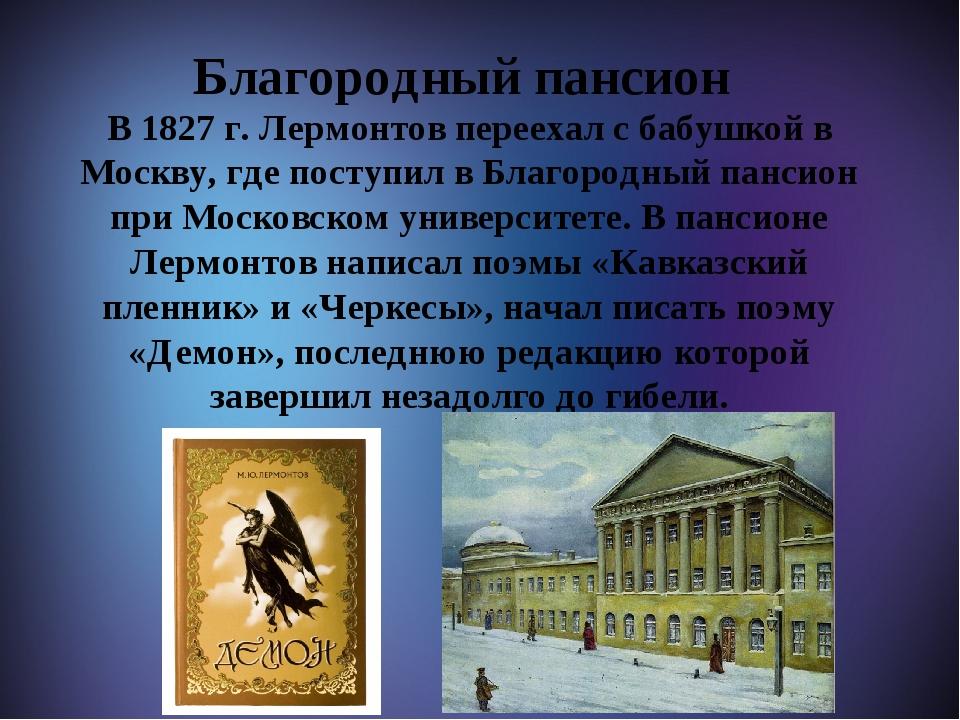 Благородный пансион В 1827 г. Лермонтов переехал с бабушкой в Москву, где по...