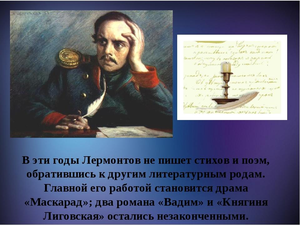 М В эти годы Лермонтов не пишет стихов и поэм, обратившись к другим литерату...