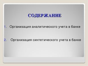 СОДЕРЖАНИЕ 1. Организация аналитического учета в банке 2. Организация синтети